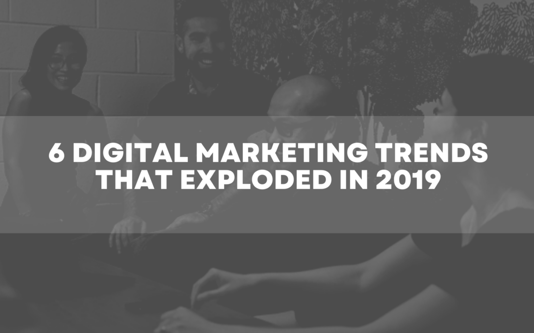 6 Digital Marketing Trends that Exploded in 2019